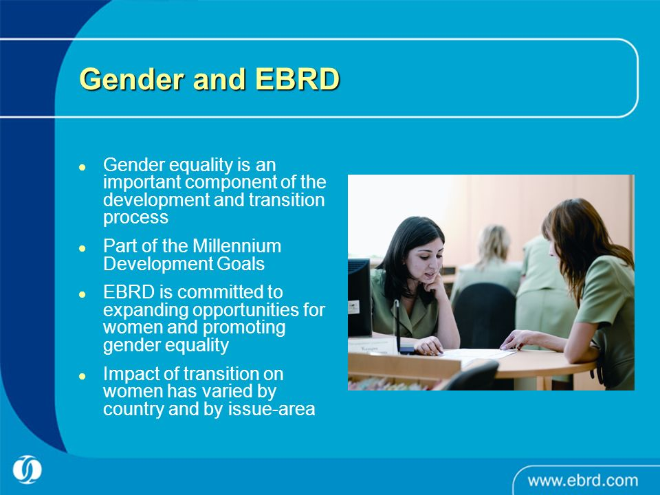 Gender and EBRD Gender equality is an important component of the development and transition process.