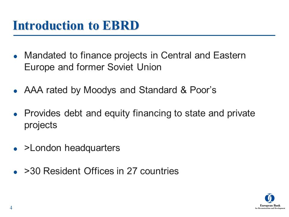 Introduction to EBRD Mandated to finance projects in Central and Eastern Europe and former Soviet Union.
