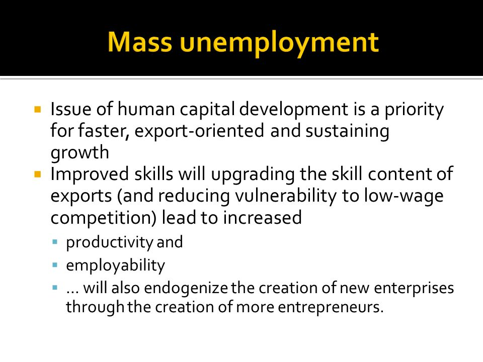 Mass unemployment Issue of human capital development is a priority for faster, export-oriented and sustaining growth.