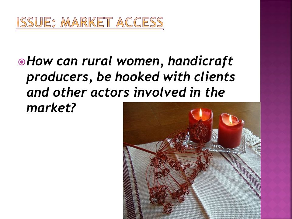 Issue: Market Access How can rural women, handicraft producers, be hooked with clients and other actors involved in the market