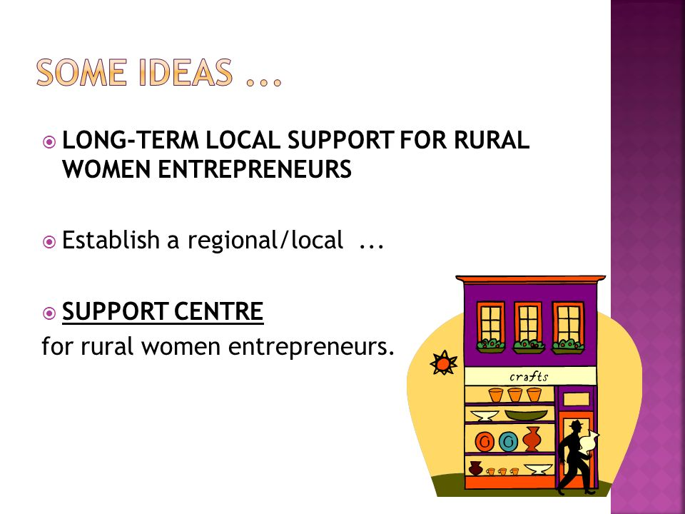 Some ideas ... LONG-TERM LOCAL SUPPORT FOR RURAL WOMEN ENTREPRENEURS