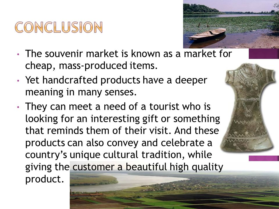 Conclusion The souvenir market is known as a market for cheap, mass-produced items. Yet handcrafted products have a deeper meaning in many senses.