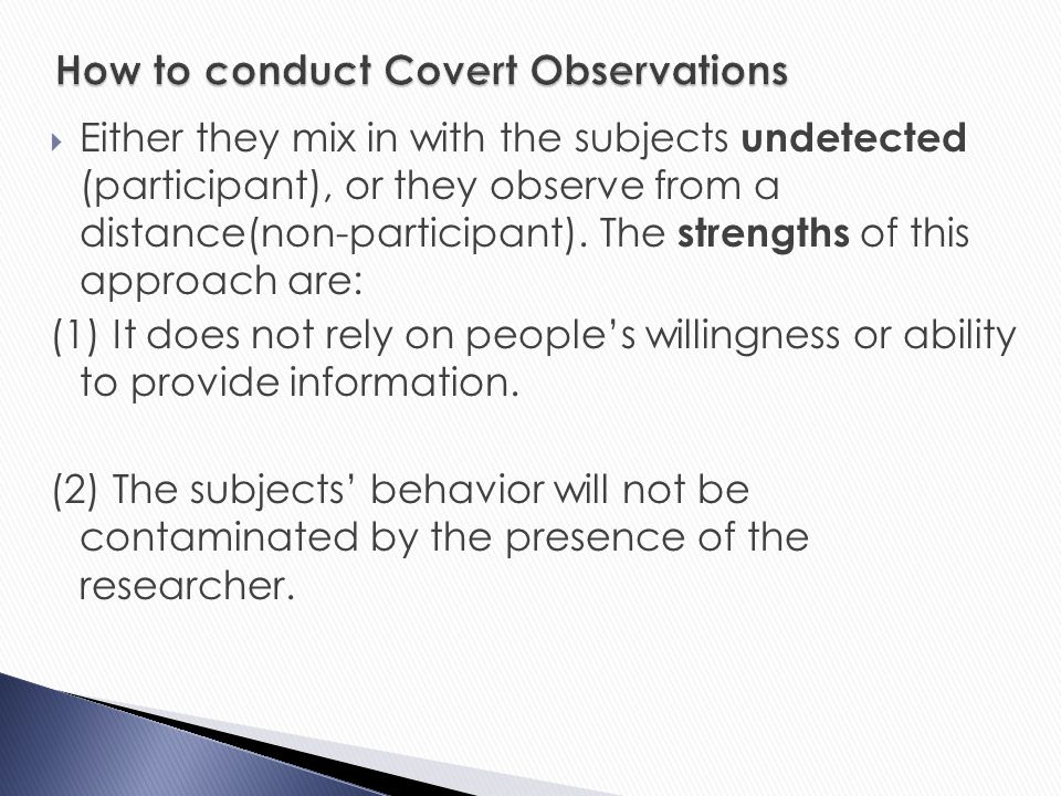 overt or covert observations In addition to the above categories observations can also be either overt/disclosed (the participants know they are being studied) or covert/undisclosed (the research keeps their real identity a secret from the research subjects, acting as a genuine member of the group.