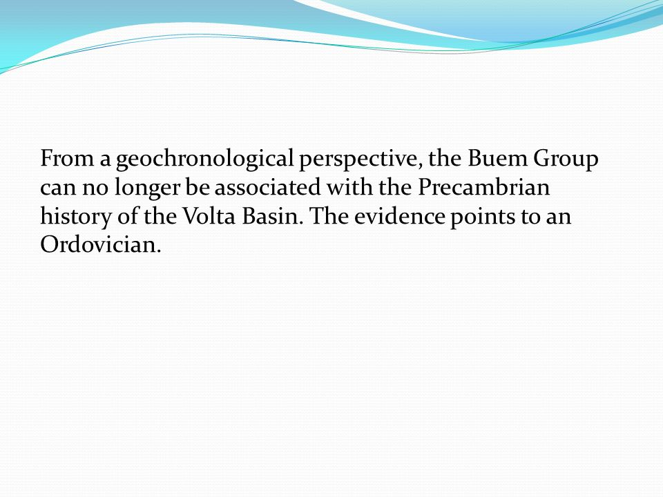 From a geochronological perspective, the Buem Group can no longer be associated with the Precambrian history of the Volta Basin.
