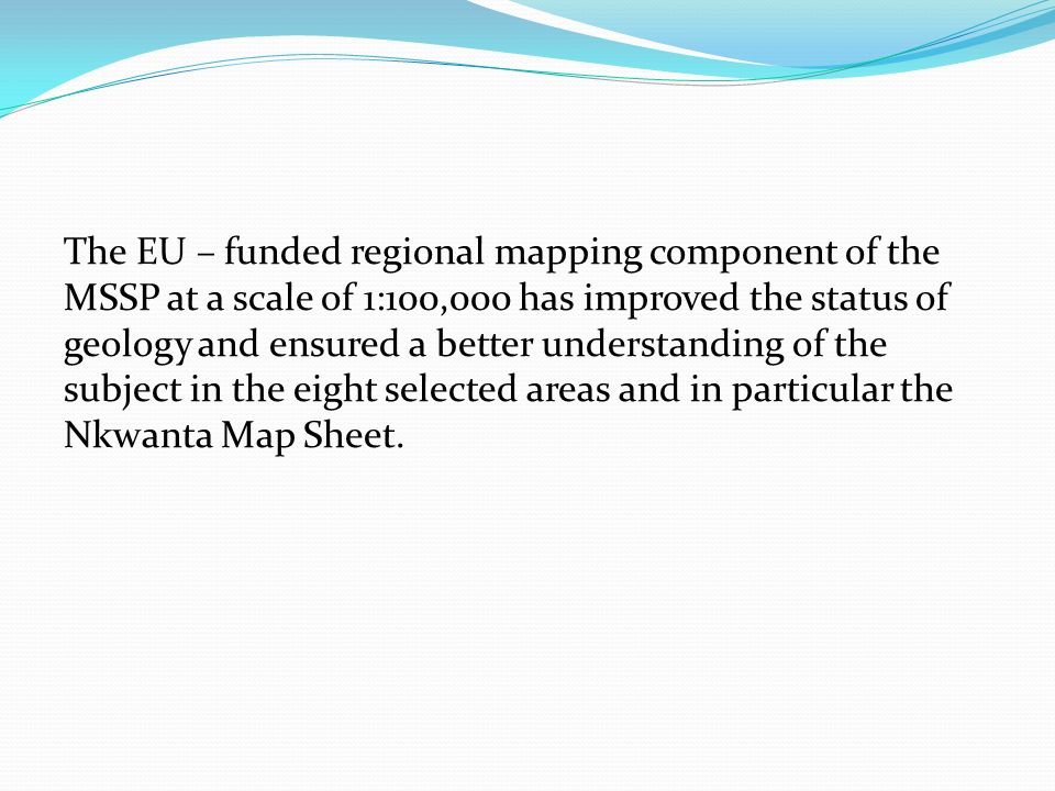 The EU – funded regional mapping component of the MSSP at a scale of 1:100,000 has improved the status of geology and ensured a better understanding of the subject in the eight selected areas and in particular the Nkwanta Map Sheet.