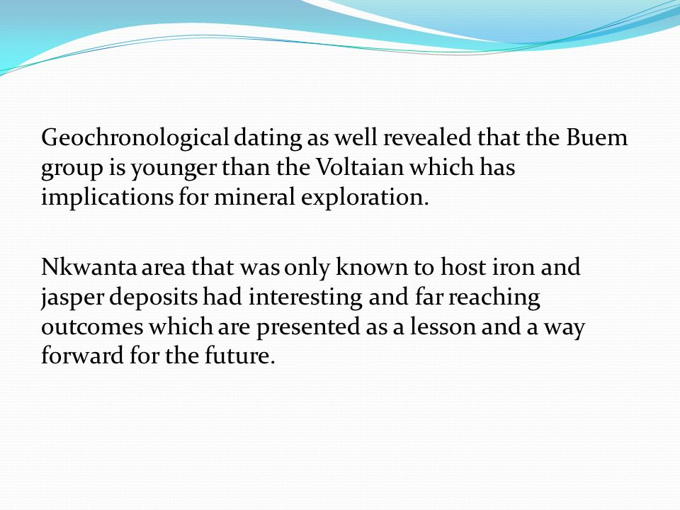 Geochronological dating as well revealed that the Buem group is younger than the Voltaian which has implications for mineral exploration.