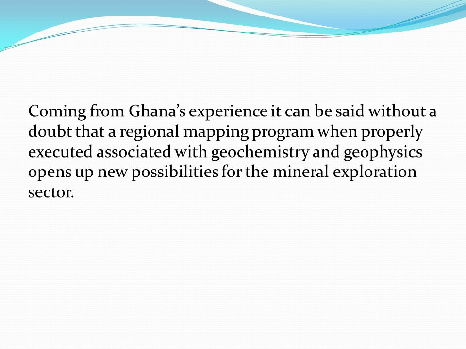 Coming from Ghana's experience it can be said without a doubt that a regional mapping program when properly executed associated with geochemistry and geophysics opens up new possibilities for the mineral exploration sector.