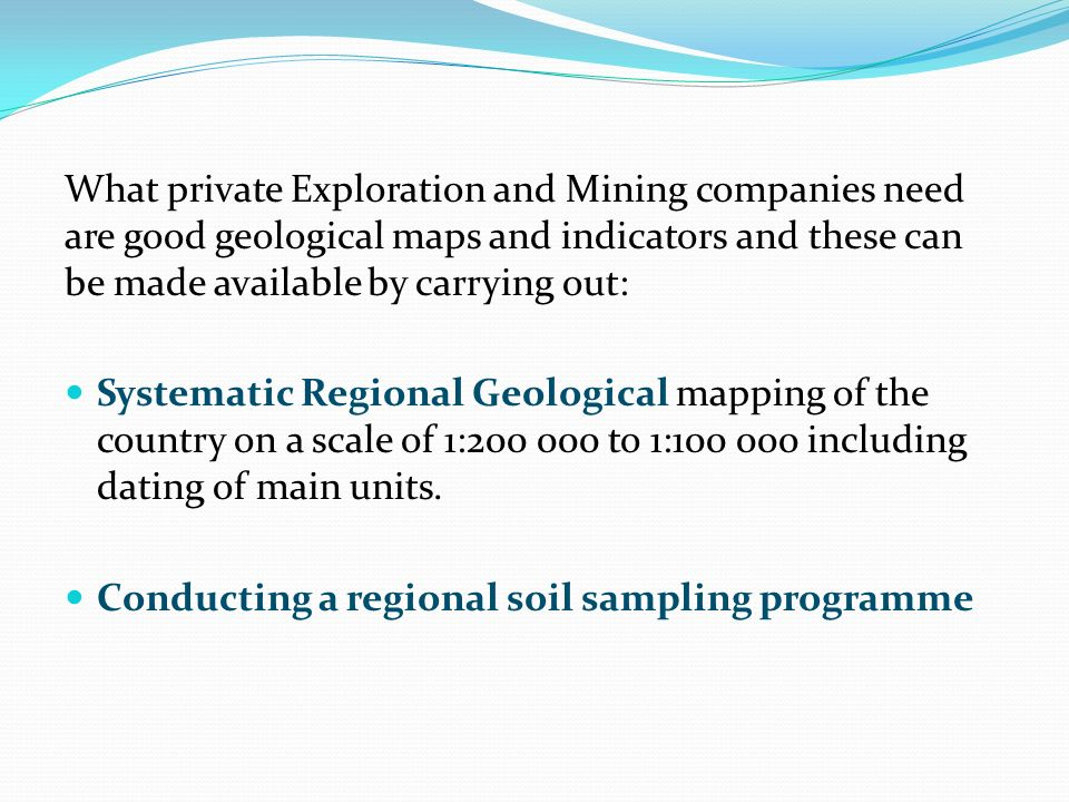 What private Exploration and Mining companies need are good geological maps and indicators and these can be made available by carrying out: