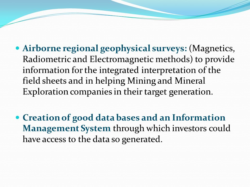 Airborne regional geophysical surveys: (Magnetics, Radiometric and Electromagnetic methods) to provide information for the integrated interpretation of the field sheets and in helping Mining and Mineral Exploration companies in their target generation.
