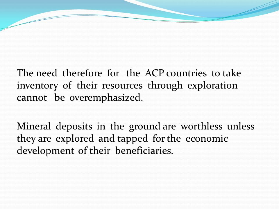 The need therefore for the ACP countries to take inventory of their resources through exploration cannot be overemphasized.
