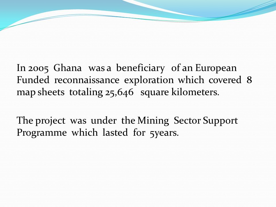 In 2005 Ghana was a beneficiary of an European Funded reconnaissance exploration which covered 8 map sheets totaling 25,646 square kilometers.