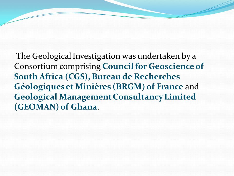 The Geological Investigation was undertaken by a Consortium comprising Council for Geoscience of South Africa (CGS), Bureau de Recherches Géologiques et Minières (BRGM) of France and Geological Management Consultancy Limited (GEOMAN) of Ghana.