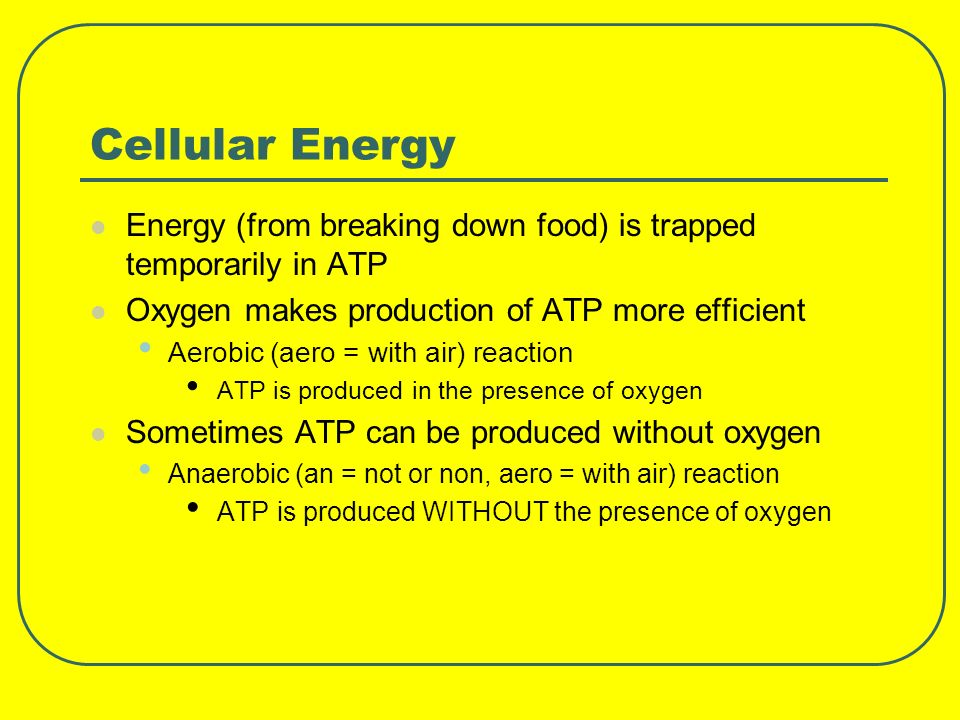 Cellular Energy Energy (from breaking down food) is trapped temporarily in ATP. Oxygen makes production of ATP more efficient.
