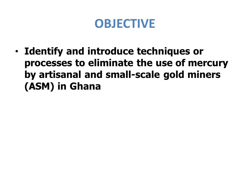 OBJECTIVE Identify and introduce techniques or processes to eliminate the use of mercury by artisanal and small-scale gold miners (ASM) in Ghana.