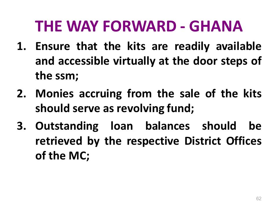 THE WAY FORWARD - GHANA Ensure that the kits are readily available and accessible virtually at the door steps of the ssm;
