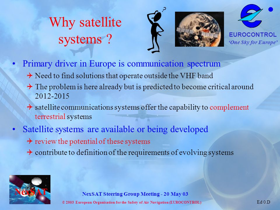 Why satellite systems Primary driver in Europe is communication spectrum. Need to find solutions that operate outside the VHF band.