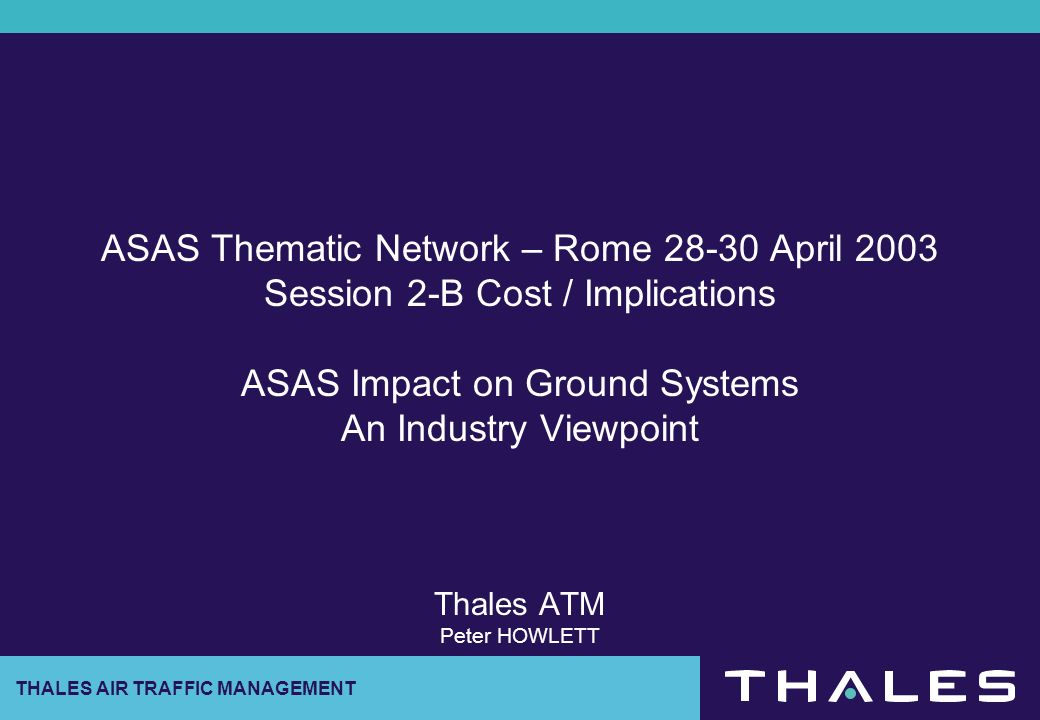 ASAS Thematic Network – Rome 28-30 April 2003 Session 2-B Cost / Implications ASAS Impact on Ground Systems An Industry Viewpoint Thales ATM Peter HOWLETT