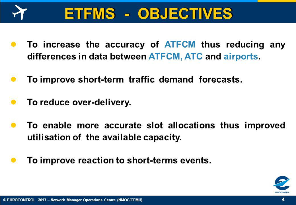 ETFMS - OBJECTIVES To increase the accuracy of ATFCM thus reducing any differences in data between ATFCM, ATC and airports.