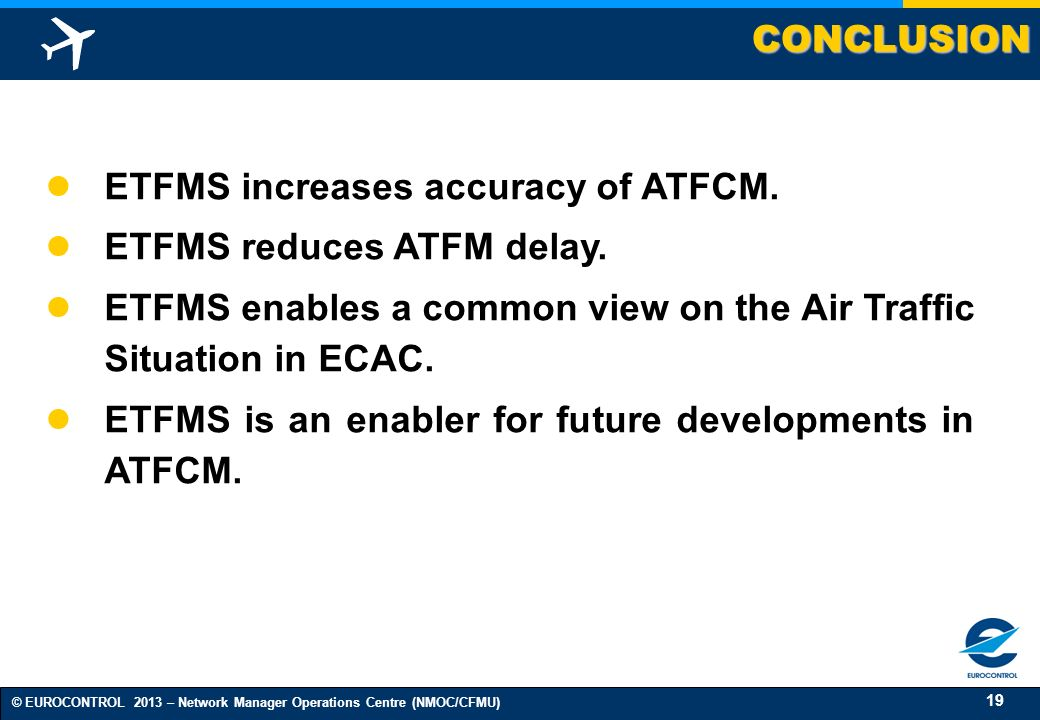 CONCLUSION ETFMS increases accuracy of ATFCM. ETFMS reduces ATFM delay. ETFMS enables a common view on the Air Traffic Situation in ECAC.