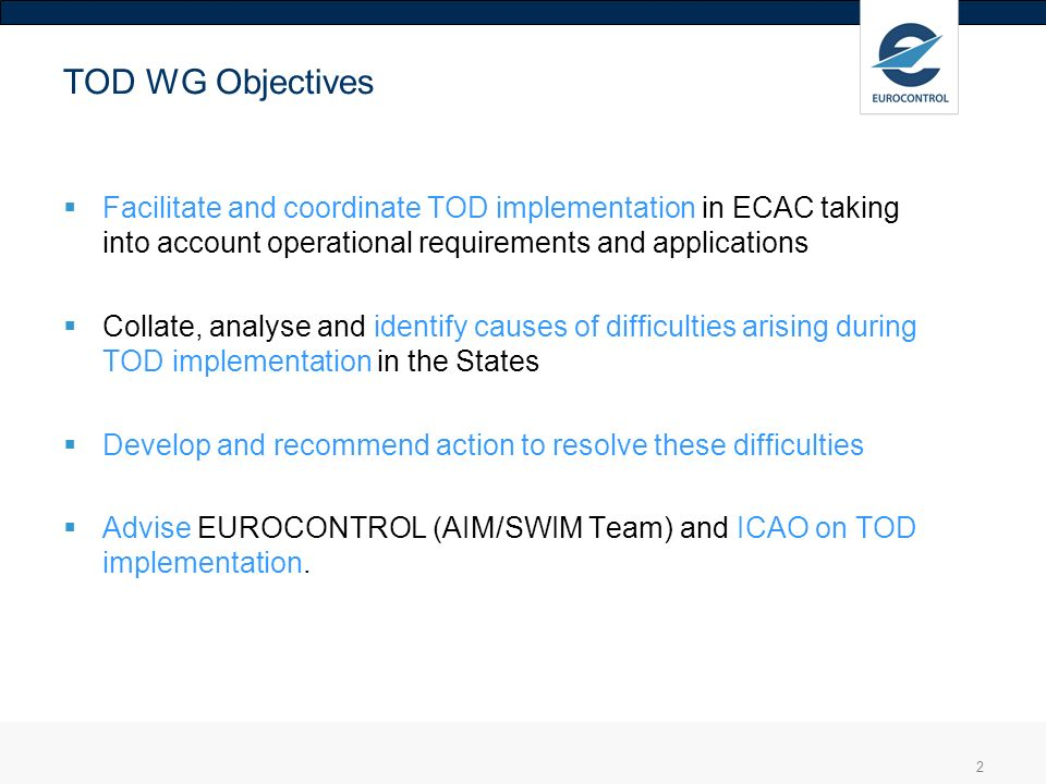 TOD WG Objectives Facilitate and coordinate TOD implementation in ECAC taking into account operational requirements and applications.