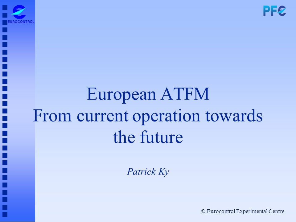 European ATFM From current operation towards the future Patrick Ky