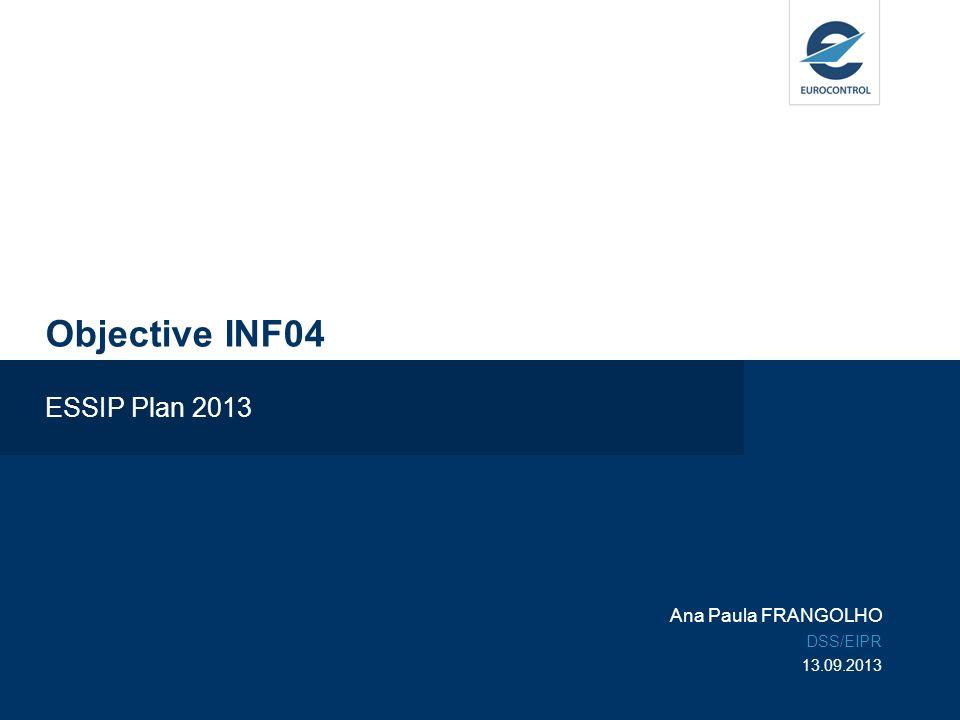 Objective INF04 ESSIP Plan 2013 Ana Paula FRANGOLHO DSS/EIPR