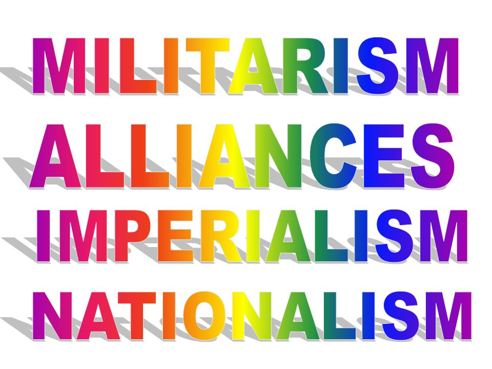 nationalism militarism and alliances at the root of the great war The causes of world war i included a plethora of factors on top of bitter feuds, conflicts and hostility from the past four decades, long term causes of militarism, alliances, imperialism.