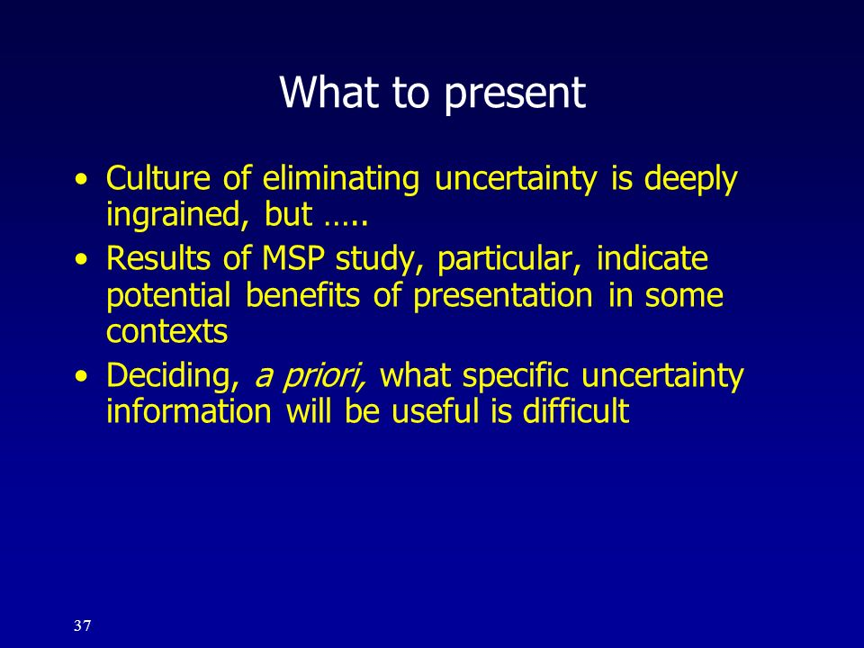 What to present Culture of eliminating uncertainty is deeply ingrained, but …..