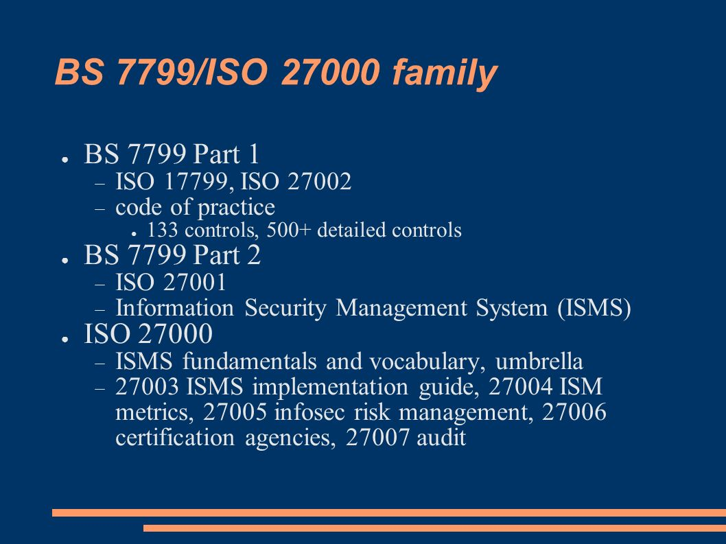 BS 7799/ISO 27000 family BS 7799 Part 1 BS 7799 Part 2 ISO 27000