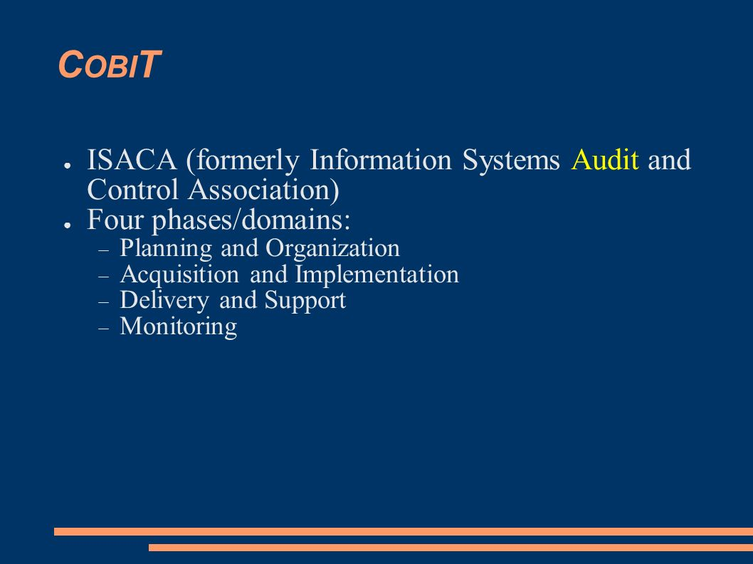 COBIT ISACA (formerly Information Systems Audit and Control Association) Four phases/domains: Planning and Organization.
