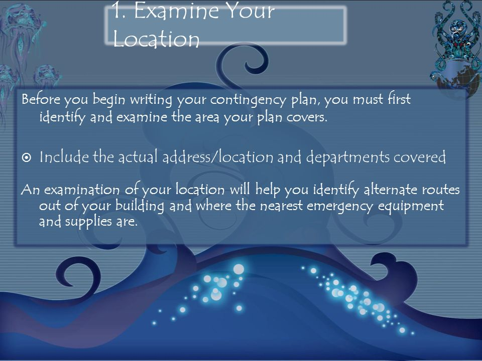 1. Examine Your Location Before you begin writing your contingency plan, you must first identify and examine the area your plan covers.