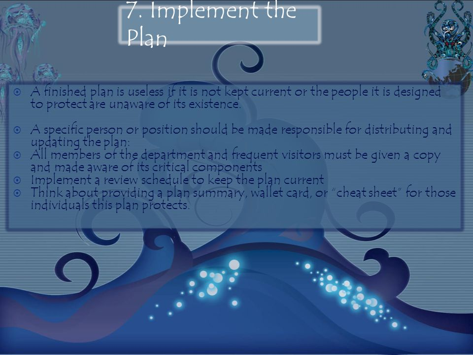 7. Implement the Plan A finished plan is useless if it is not kept current or the people it is designed to protect are unaware of its existence.
