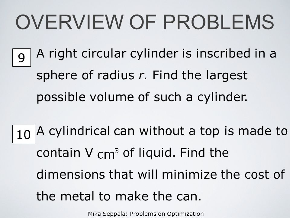 OVERVIEW OF PROBLEMS A right circular cylinder is inscribed in a sphere of radius r. Find the largest possible volume of such a cylinder.