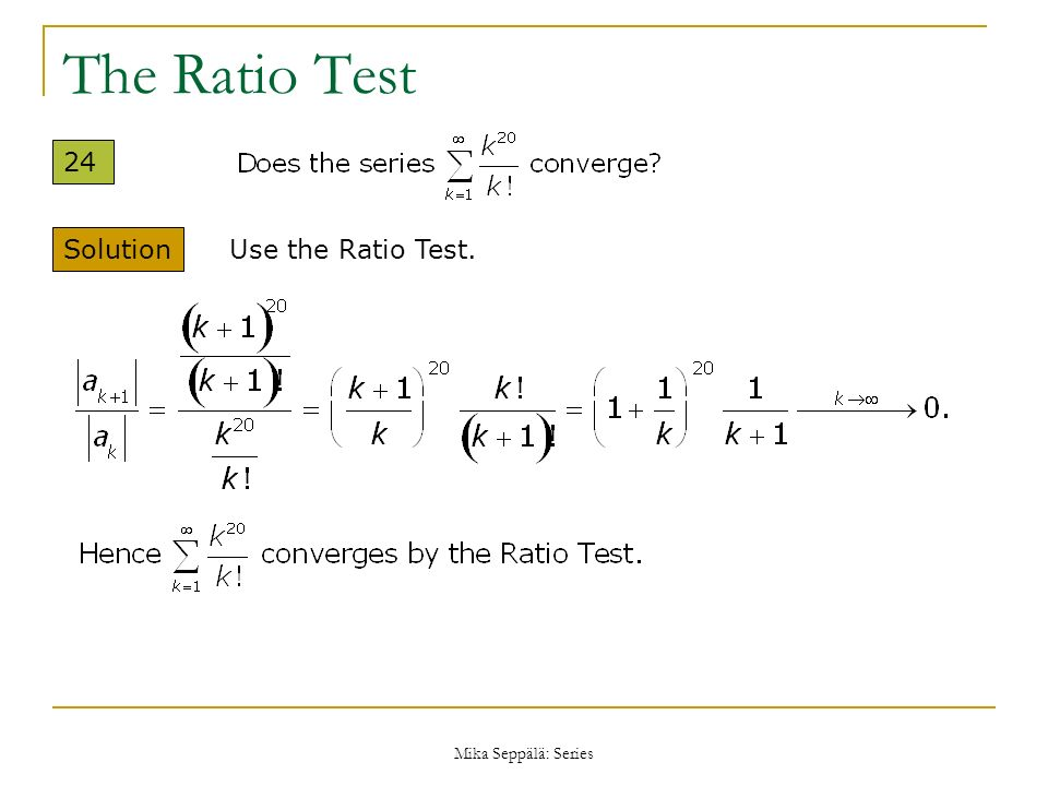 The Ratio Test 24 Solution Use the Ratio Test. Mika Seppälä: Series
