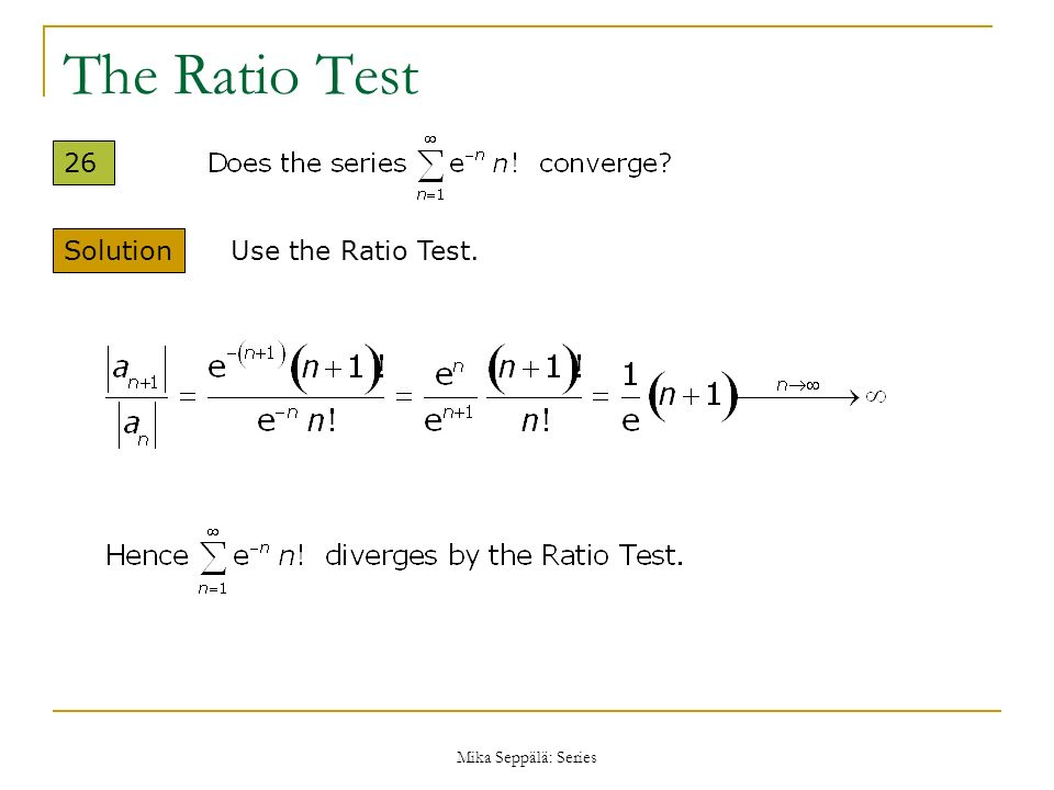 The Ratio Test 26 Solution Use the Ratio Test. Mika Seppälä: Series