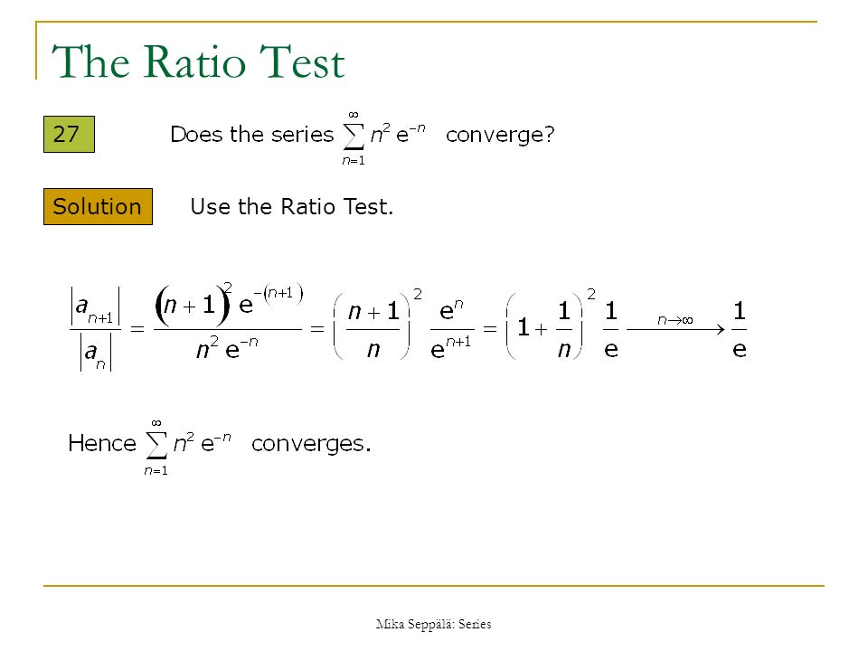 The Ratio Test 27 Solution Use the Ratio Test. Mika Seppälä: Series