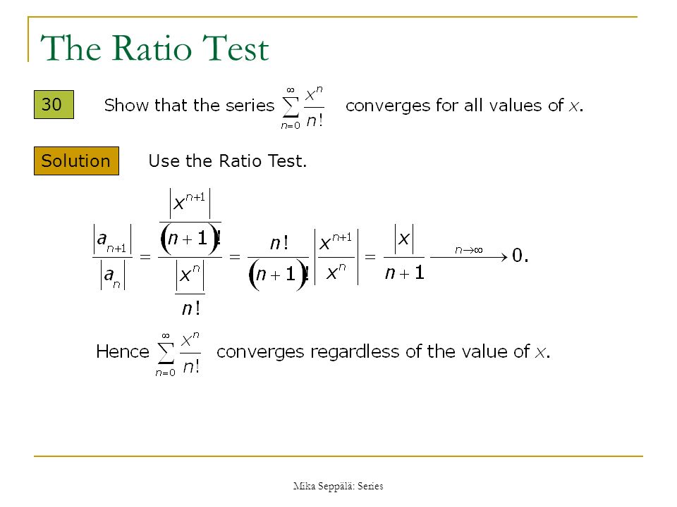 The Ratio Test 30 Solution Use the Ratio Test. Mika Seppälä: Series