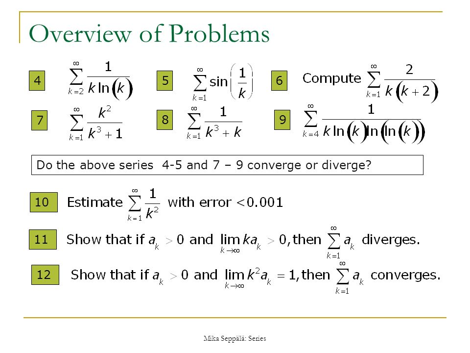 Overview of Problems 4. 5. 6. 7. 8. 9. Do the above series 4-5 and 7 – 9 converge or diverge