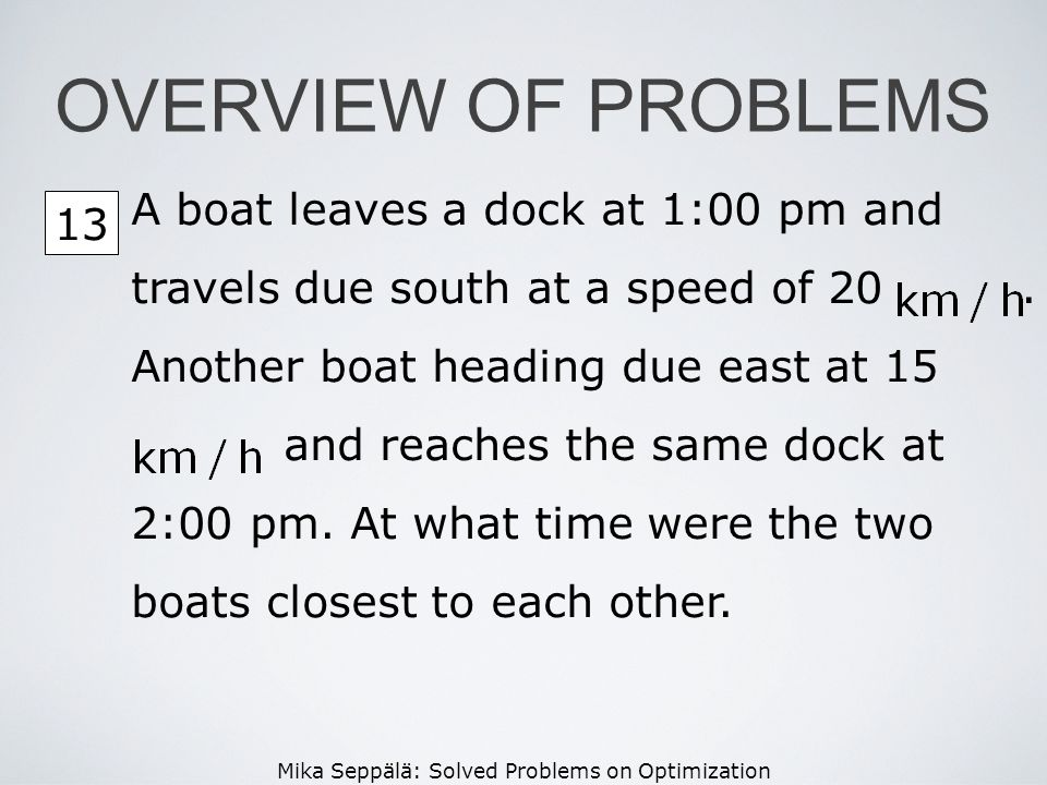 OVERVIEW OF PROBLEMS A boat leaves a dock at 1:00 pm and travels due south at a speed of 20 . Another boat heading due east at 15.