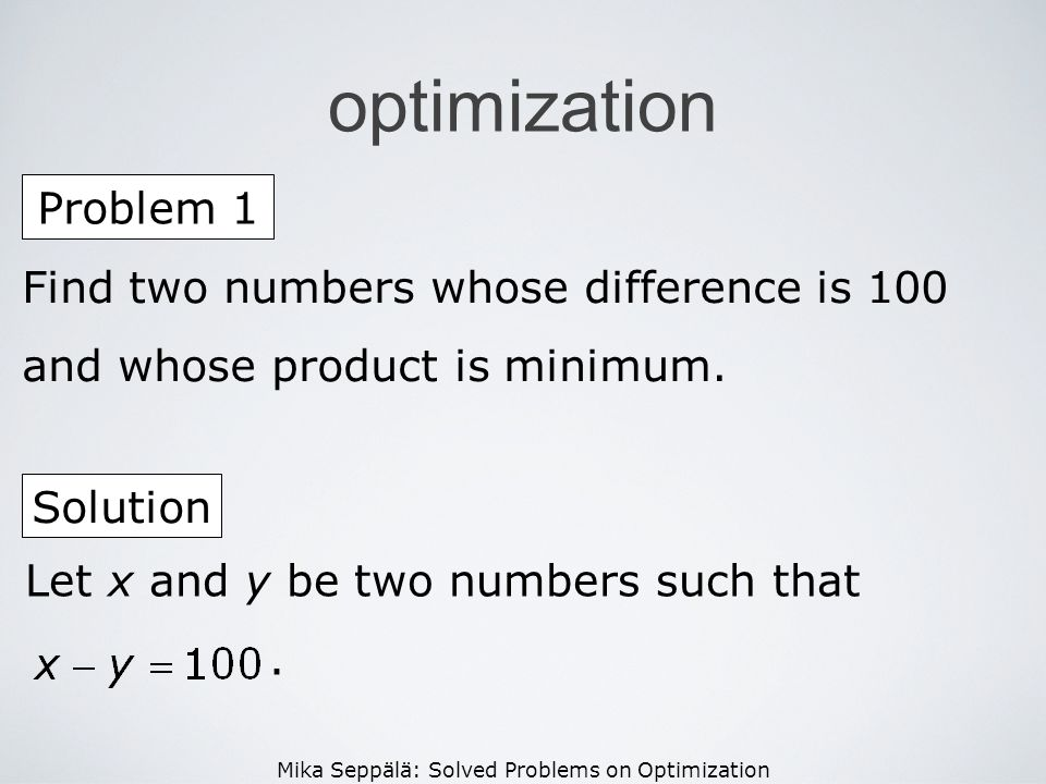 optimization Problem 1. Find two numbers whose difference is 100 and whose product is minimum. Solution.
