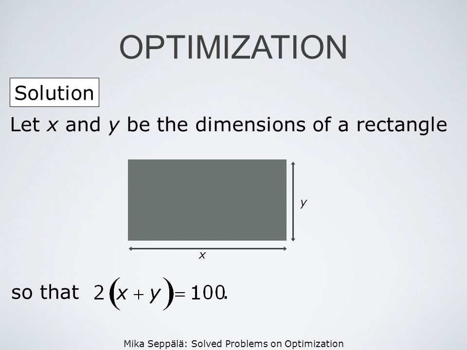 OPTIMIZATION Solution Let x and y be the dimensions of a rectangle