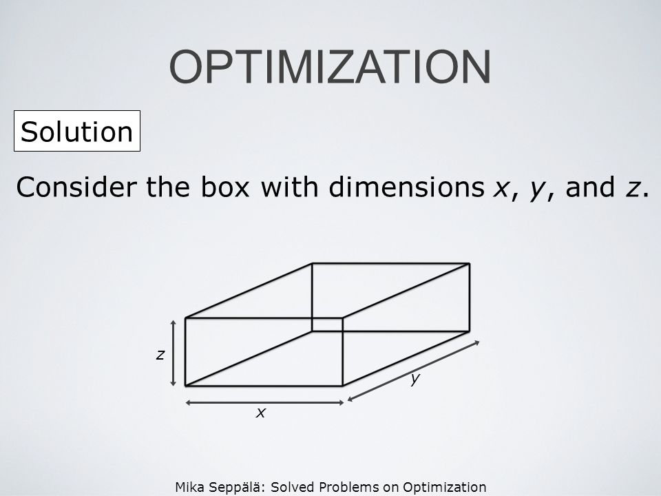 OPTIMIZATION Solution Consider the box with dimensions x, y, and z. z