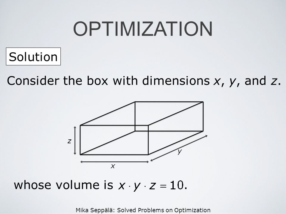 OPTIMIZATION Solution Consider the box with dimensions x, y, and z.