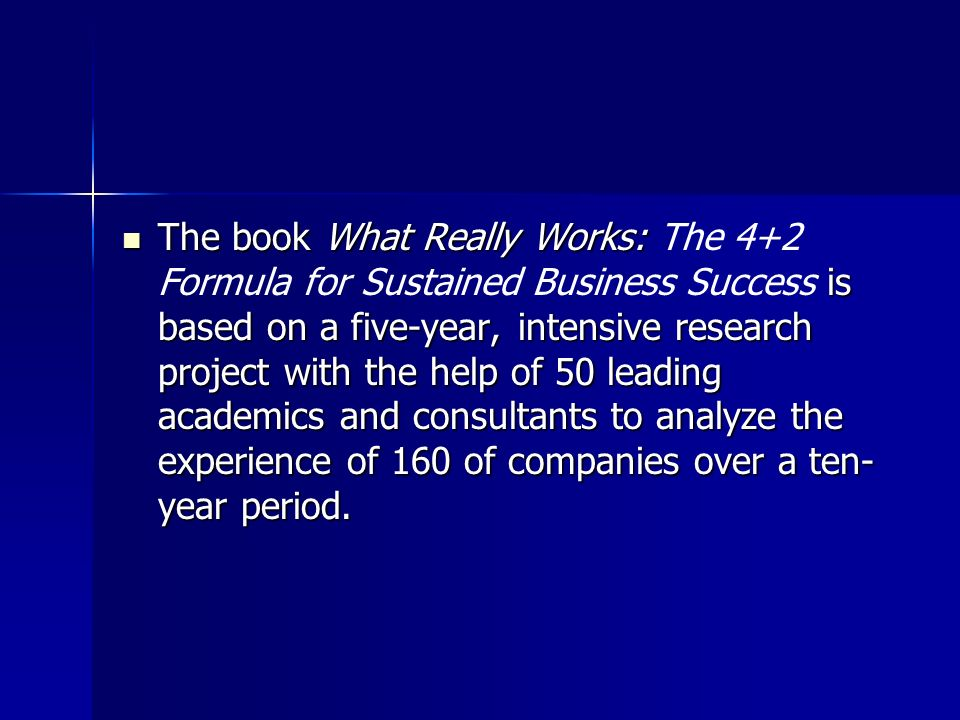 The book What Really Works: The 4+2 Formula for Sustained Business Success is based on a five-year, intensive research project with the help of 50 leading academics and consultants to analyze the experience of 160 of companies over a ten-year period.