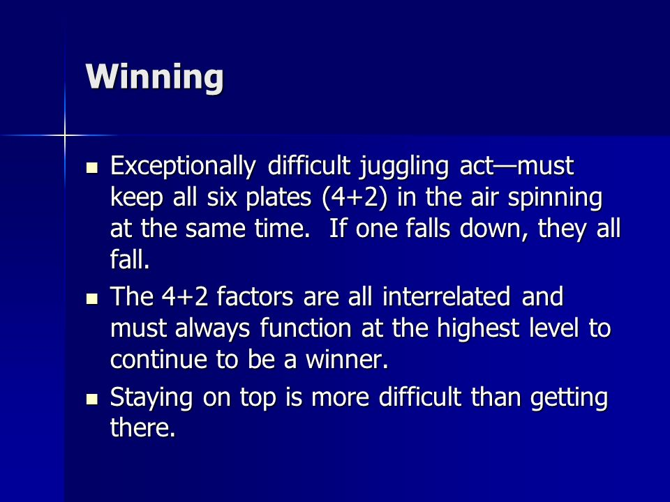 Winning Exceptionally difficult juggling act—must keep all six plates (4+2) in the air spinning at the same time. If one falls down, they all fall.