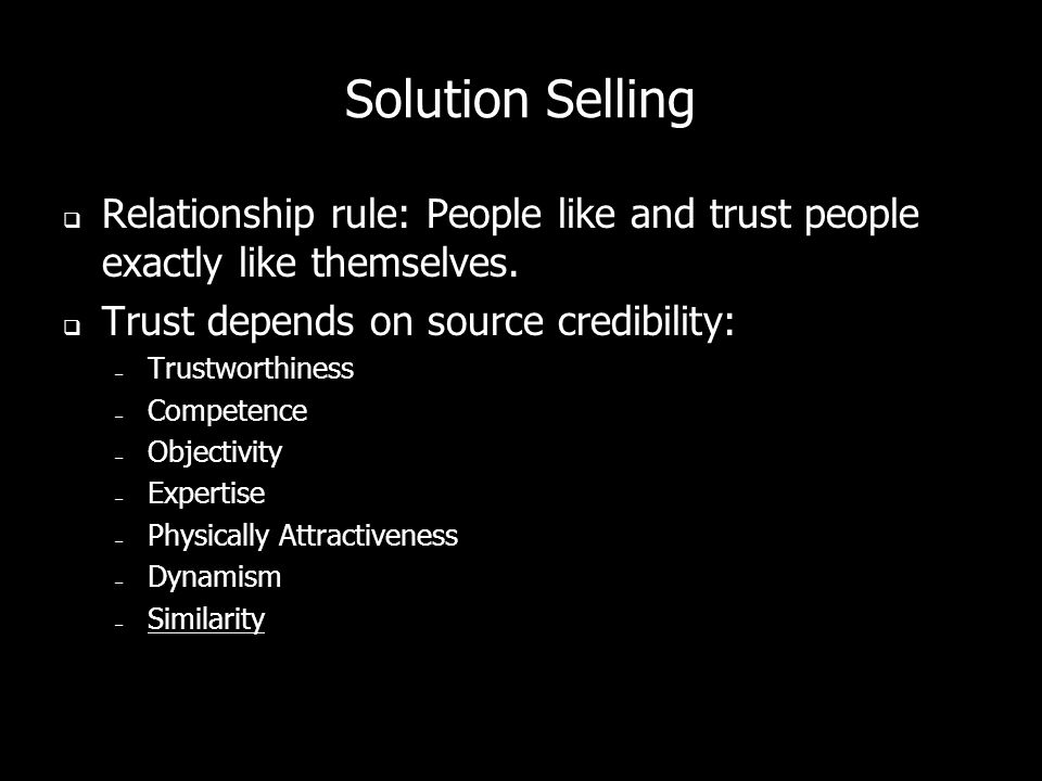 Solution Selling Relationship rule: People like and trust people exactly like themselves. Trust depends on source credibility: