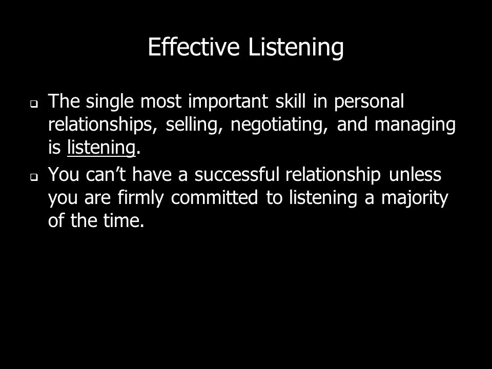 Effective Listening The single most important skill in personal relationships, selling, negotiating, and managing is listening.