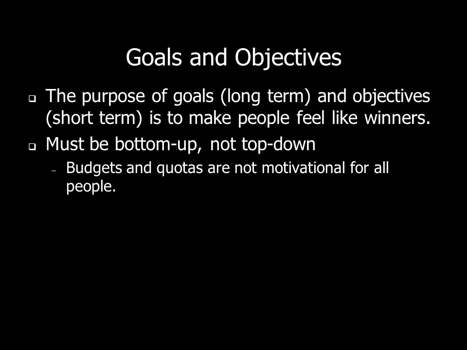 Goals and Objectives The purpose of goals (long term) and objectives (short term) is to make people feel like winners.