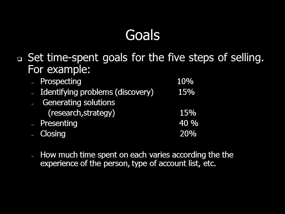 Goals Set time-spent goals for the five steps of selling. For example: