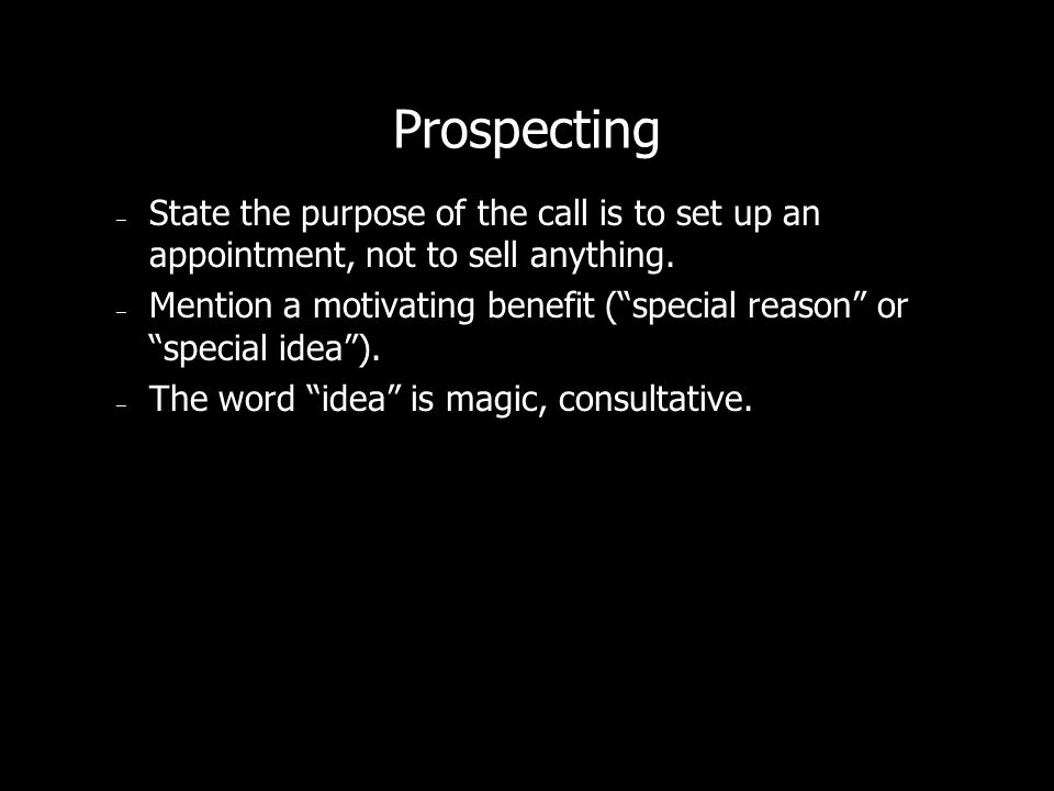 Prospecting State the purpose of the call is to set up an appointment, not to sell anything.
